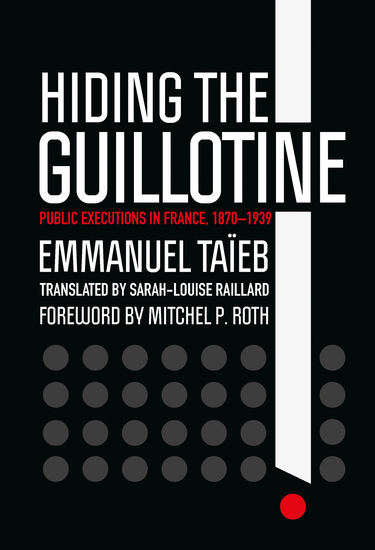 Hiding the Guillotine - Public Executions in France 1870–1939 - cover
