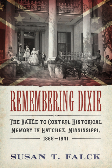 Remembering Dixie - The Battle to Control Historical Memory in Natchez Mississippi 1865–1941 - cover