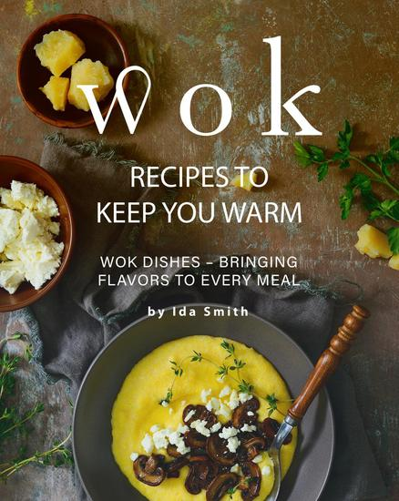 Wok Recipes to Keep You Warm: Wok Dishes - Bringing Flavors to Every Meal - cover