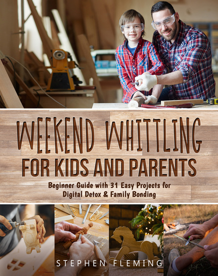 Weekend Whittling For Kids And Parents - Beginner Guide with 31 Easy Projects for Digital Detox & Family Bonding - cover