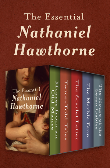 The Essential Nathaniel Hawthorne - Mosses from an Old Manse Twice-Told Tales The Scarlet Letter The Marble Faun and The House of the Seven Gables - cover