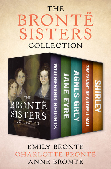 The Brontë Sisters Collection - Wuthering Heights Jane Eyre Agnes Grey The Tenant of Wildfell Hall and Shirley - cover
