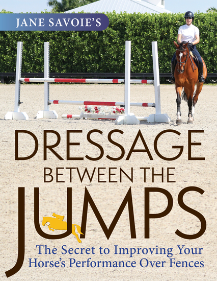 Jane Savoie's Dressage Between the Jumps - The Secret to Improving Your Horse's Performance Over Fences - cover