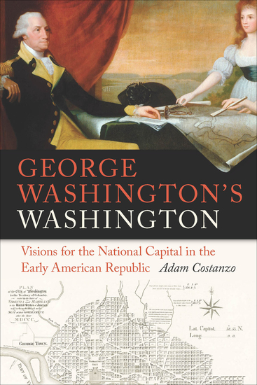 George Washington's Washington - Visions for the National Capital in the Early American Republic - cover