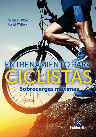 Entrenamiento para ciclistas Sobrecargas máximas - Un innovador programa de fuerza para mejorar en la mitad de tiempo la velocidad y la tolerancia física - cover