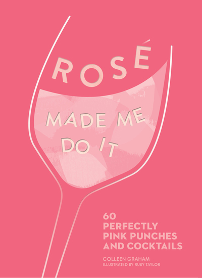 Rosé Made Me Do It - 60 Perfectly Pink Punches and Cocktails - cover