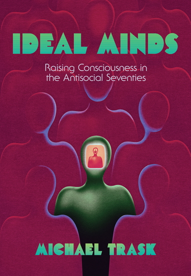 Ideal Minds - Raising Consciousness in the Antisocial Seventies - cover