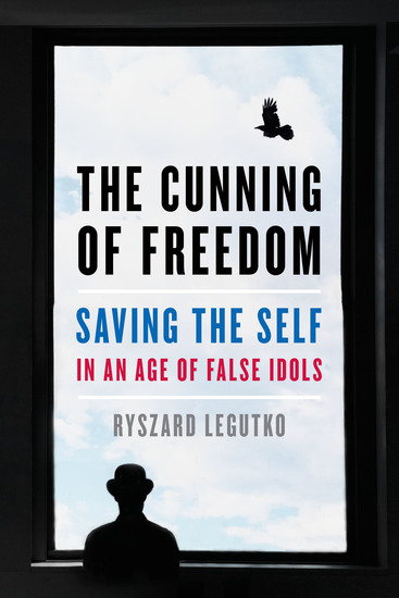 The Cunning of Freedom - Saving the Self in an Age of False Idols - cover