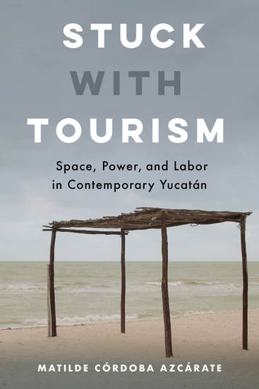 Stuck with Tourism - Space Power and Labor in Contemporary Yucatan - cover