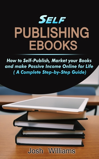 Self-Publishing eBooks - How to Self-Publish Market your Books and Make Passive Income Online for Life - cover