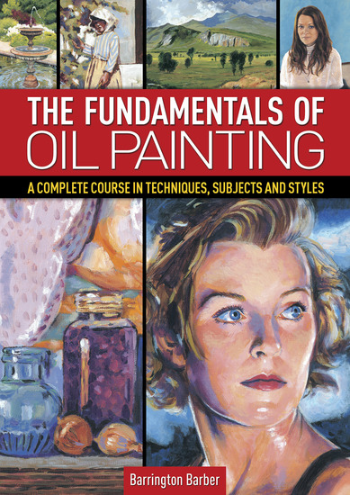 The Fundamentals of Oil Painting - A Complete Course in Techniques Subjects and Styles - cover