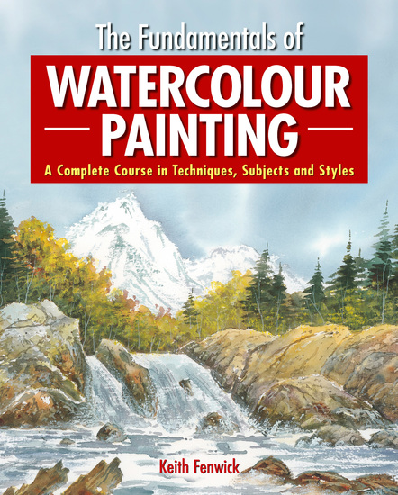 The Fundamentals of Watercolour Painting - A Complete Course in Techniques Subjects and Styles - cover