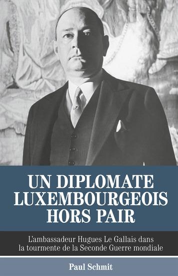Un diplomate luxembourgeois hors pair - L'ambassadeur Hugues Le Gallais dans la tourmente de la Seconde Guerre mondiale - cover