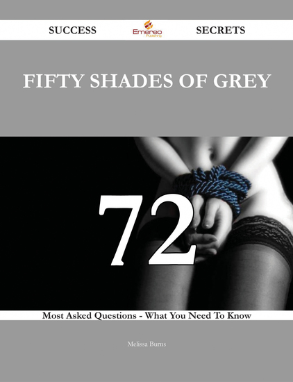 Fifty Shades Of Grey 72 Success Secrets 72 Most Asked Questions On Fifty Shades Of