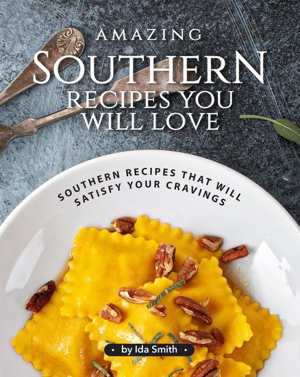 Amazing Southern Recipes You Will Love: Southern Recipes That Will Satisfy Your Cravings - cover