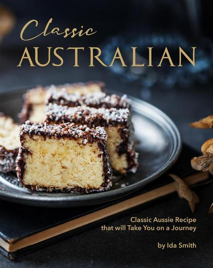 Classic Australian Recipes that will Make You Visit: Classic Aussie Recipes that will Take You on a Journey - cover