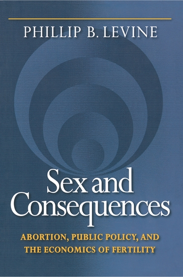Sex and Consequences - Abortion Public Policy and the Economics of Fertility - cover