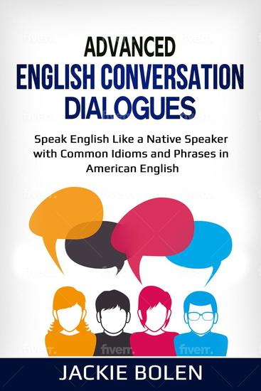 Advanced English Conversation Dialogues: Speak English Like a Native Speaker with Common Idioms and Phrases in American English - cover