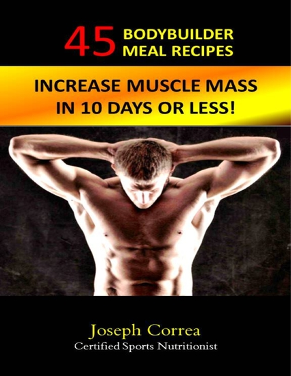 45 Bodybuilder Meal Recipes: Increase Muscle Mass In 10 Days! - cover