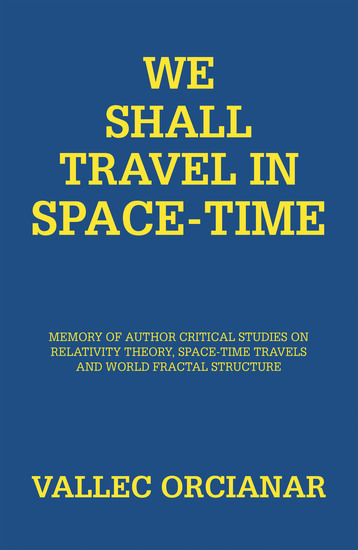 We Shall Travel in Space-Time - Memory of Author Critical Studies on Relativity Theory Space-Time Travels and World Fractal Structure - cover