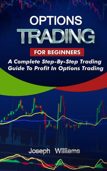 Options Trading For Beginners: A Complete Step-By-Step Trading Guide To Profit In Options Trading - cover