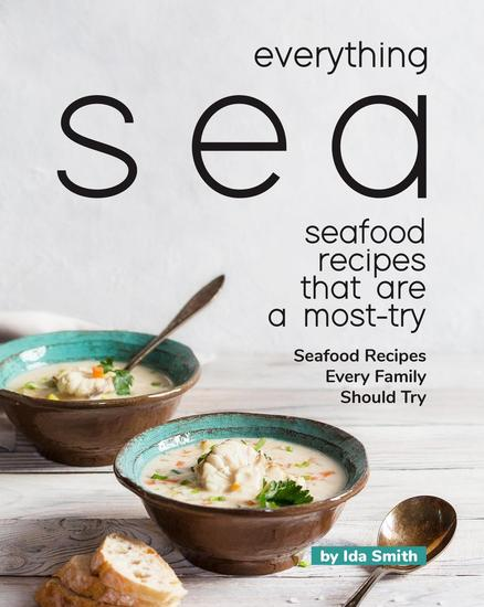 Everything Sea - Seafood Recipes that are a most-try: Seafood Recipes Every Family Should Try - cover