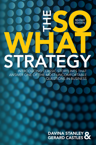 The So What Strategy Revised Edition - INTRODUCING CLASSIC STORYLINES THAT ANSWER ONE OF THE MOST UNCOMFORTABLE QUESTIONS IN BUSINESS - cover