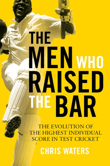 The Men Who Raised the Bar - The evolution of the highest individual score in Test cricket - cover