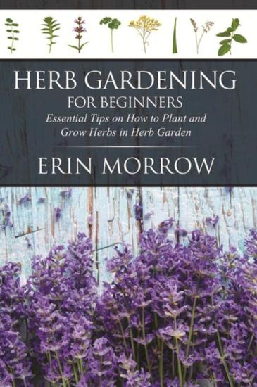 Herb Gardening For Beginners - Essential Tips on How to Plant and Grow Herbs in Herb Garden - cover