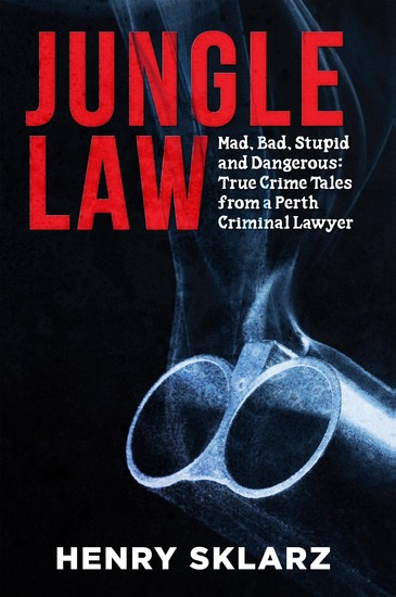 Jungle Law - Mad Bad Stupid and Dangerous: True Crime Tales from a Perth Criminal Lawyer - cover