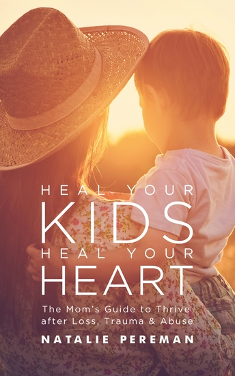Heal Your Kids Heal Your Heart - The Mom's Guide to Thrive after Loss Trauma & Abuse - cover