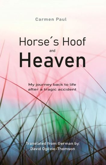 Horse´s Hoof and Heaven - My journey back to life after a tragic accident - cover