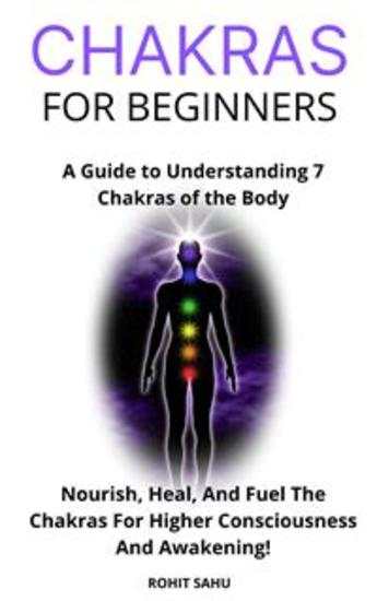 Chakras For Beginners - A Guide to Understanding 7 Chakras of the Body: Nourish Heal And Fuel The Chakras For Higher Consciousness And Awakening! - cover