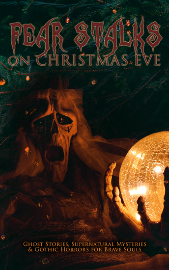 Fear Stalks on Christmas Eve - Ghost Stories Supernatural Mysteries & Gothic Horrors for Brave Souls - The Ghost of Christmas Eve Told After Supper The Christmas Banquet The Dead Sexton Markheim… - cover