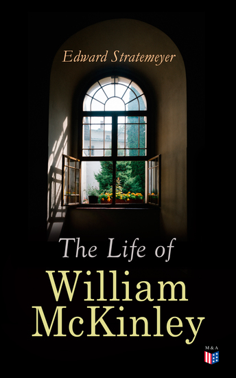 The Life of William McKinley - Biography of the 25th President of the United States - cover