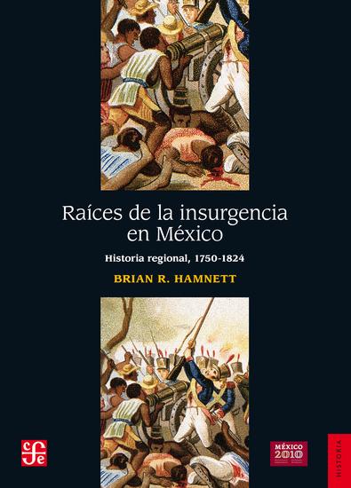 Raíces de la insurgencia en México - Historia regional 1750-1824 - cover