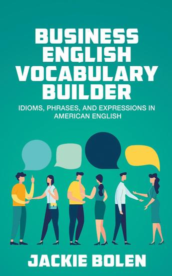 Business English Vocabulary Builder: Idioms Phrases and Expressions in American English - cover