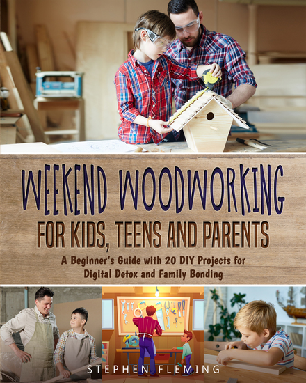 Weekend Woodworking For Kids Teens and Parents - A Beginner's Guide with 20 DIY Projects for Digital Detox and Family Bonding - cover