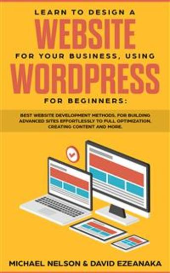 Learn to Design a Website for Your Business Using WordPress for Beginners - BEST Website Development Methods for Building Advanced Sites EFFORTLESSLY to Full Optimization Creating Content and More - cover