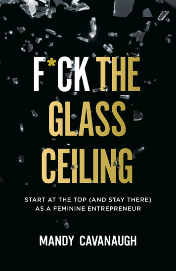 F*ck the Glass Ceiling - Start at the Top (and Stay There) as a Feminine Entrepreneur - cover