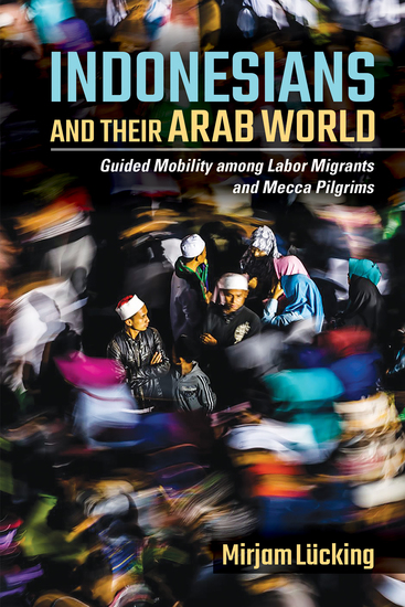 Indonesians and Their Arab World - Guided Mobility among Labor Migrants and Mecca Pilgrims - cover