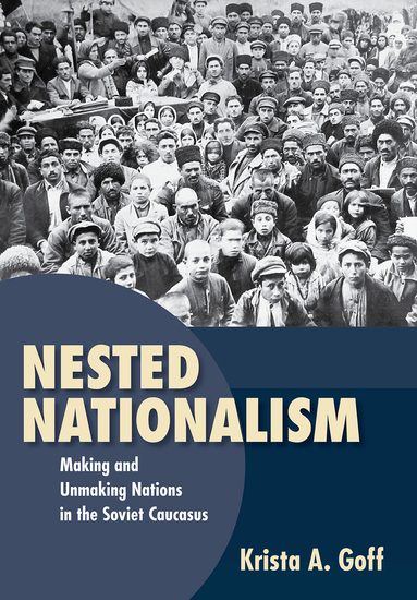Nested Nationalism - Making and Unmaking Nations in the Soviet Caucasus - cover