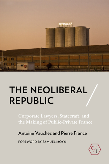 The Neoliberal Republic - Corporate Lawyers Statecraft and the Making of Public-Private France - cover