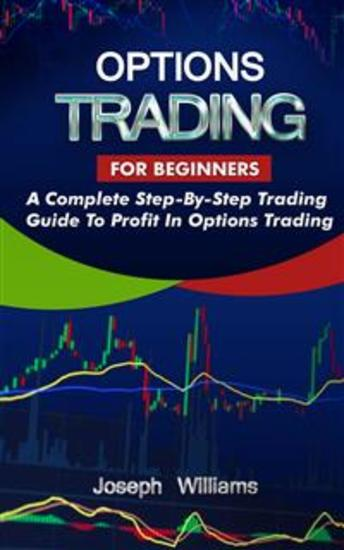 Options Trading For Beginners - A Complete Step-By-Step Trading Guide To Profit In Options Trading - cover