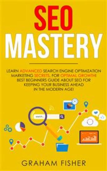 SEO Mastery - Learn Advanced Search Engine Optimization Marketing Secrets For Optimal Growth! Best Beginners Guide About SEO For Keeping your Business Ahead in The Modern Age! - cover
