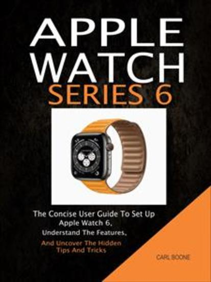 Apple Watch Series 6: The Concise User Guide To Set Up Apple Watch 6 Understand The Features And Uncover The Hidden Tips And Tricks - cover