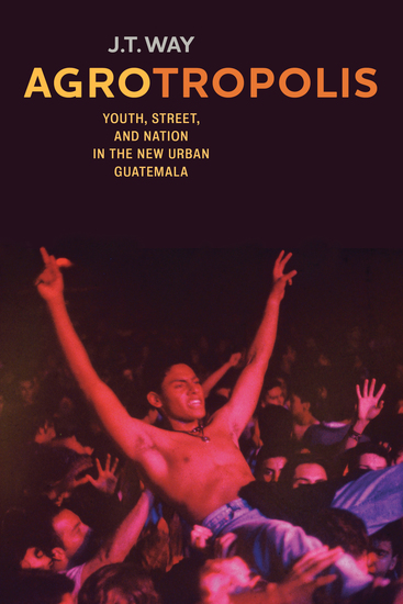 Agrotropolis - Youth Street and Nation in the New Urban Guatemala - cover