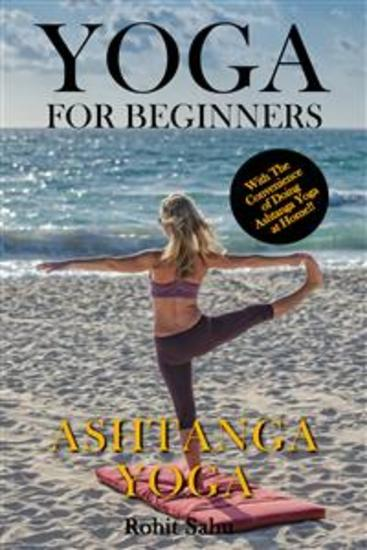Yoga For Beginners: Ashtanga Yoga - The Complete Guide to Master Ashtanga Yoga; Benefits Essentials Asanas (with Pictures) Ashtanga Meditation Common Mistakes FAQs and Common Myths - cover
