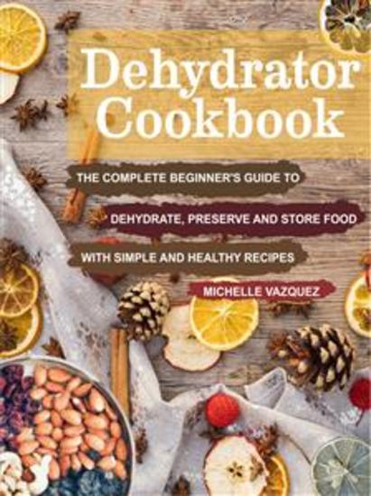 Dehydrator Cookbook - The Complete Beginner's Guide to Dehydrate Preserve and Store Food with Simple and Healthy Recipes - cover