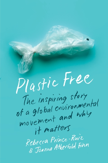 Plastic Free - The Inspiring Story of a Global Environmental Movement and Why It Matters - cover